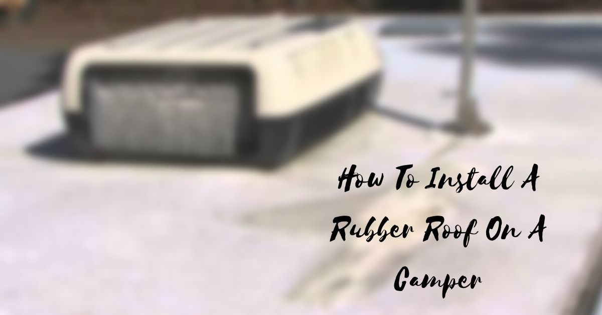 How To Install A Rubber Roof On A Camper (Step-By-Step)